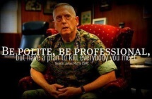 Be polite, be professional, but have a plan to kill everybody that you meet. General James Mattis, USMC
