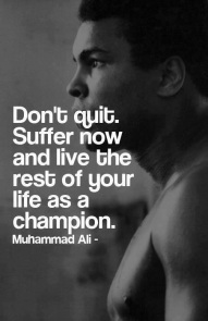 dont quit. suffer now and live the rest of you life as a champion muhammad ali