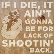 if i die it ain't gonna be for lackof shoot'n back