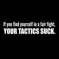 If you find yourself in a fair fight, your tactics suck.