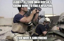 ladies if you mand doesn't know how to fire a weapon you have a girlfriend