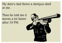 my date's dad threw a shotgun shell at me. then he told me it moves a lot faster after 10 pm.