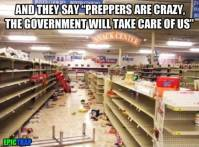 "and they say ""preppers are crazy, the government will take care of us"". meme"